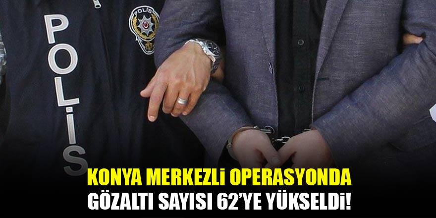 Konya merkezli FETÖ/PDY operasyonu! Sayı 62'ye yükseldi...