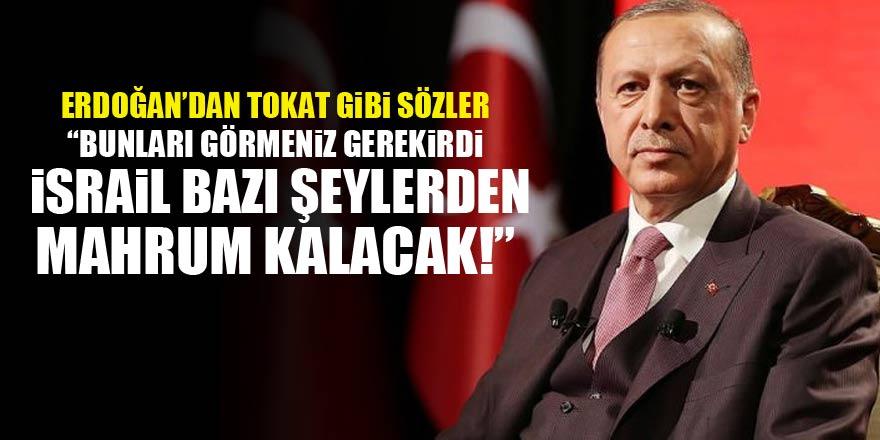 Erdoğan: İsrail başka şeylerden mahrum kalacak!