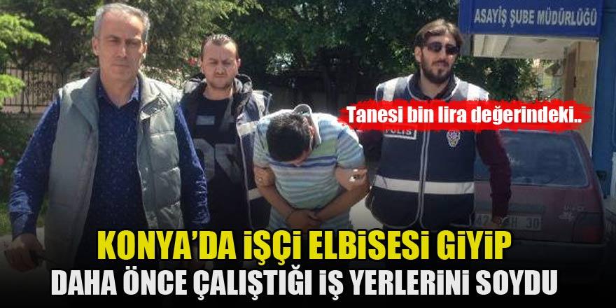 Konya'da işçi elbisesi giyip, daha önce çalıştığı iş yerlerini soydu