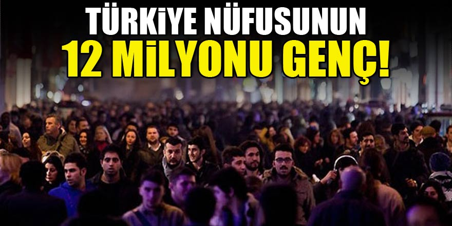 Türkiye nüfusunun 12 milyonu genç