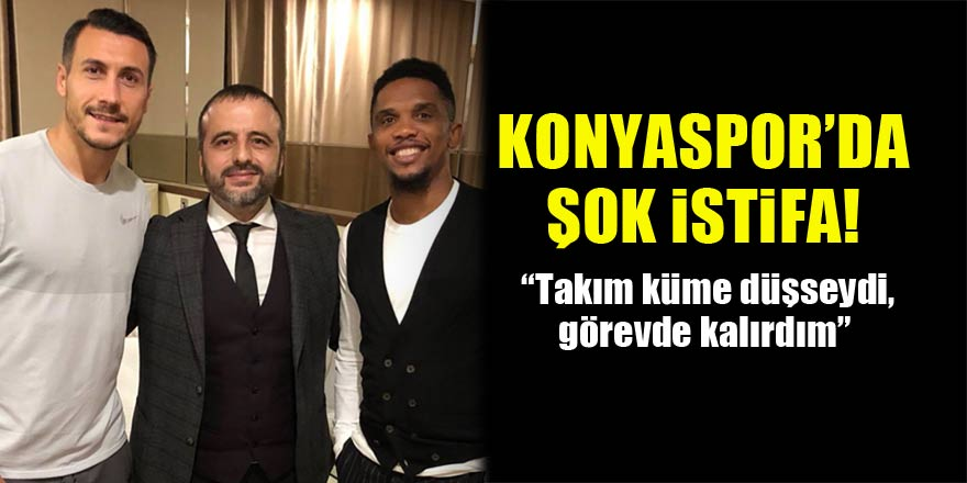"""Konyaspor'da şok istifa! """"Takım küme düşseydi, görevde kalırdım"""""""