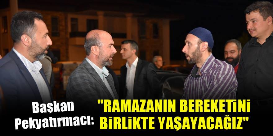 """Başkan Pekyatırmacı, """"Ramazanın bereketini hemşehrilemizle birlikte yaşayacağız"""""""