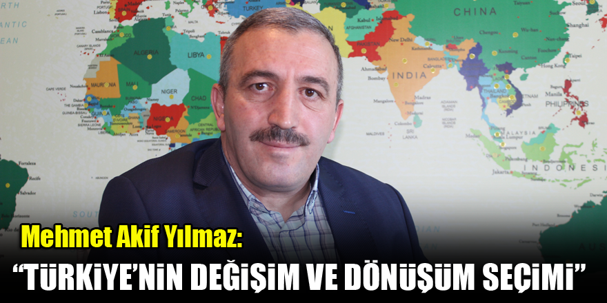 Mehmet Akif Yılmaz: Bu seçim Türkiye'nin değişim ve dönüşüm seçimi