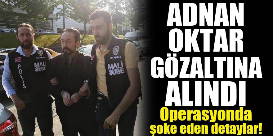 Adnan Oktar gözaltına alındı! Operasyonda şoke eden detaylar!