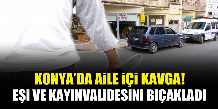 Konya'da aile içi kavga! Eşi ve kayınvalidesini bıçakladı