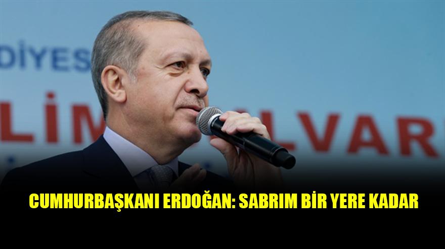 Cumhurbaşkanı Erdoğan: Sabrım bir yere kadar