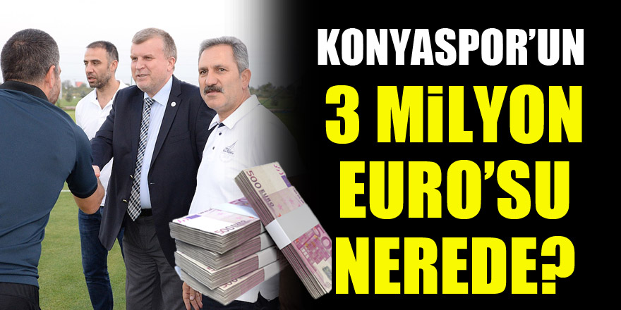 Konyaspor'un 3 Milyon Euro'su nerede?
