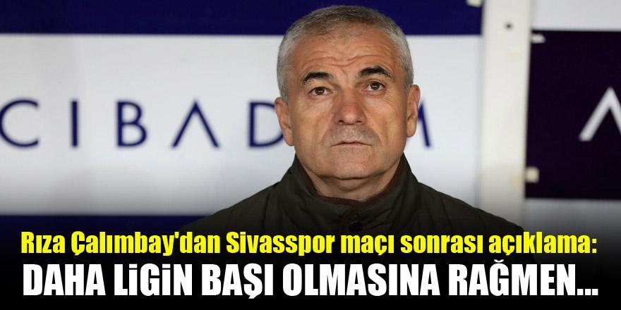 Rıza Çalımbay'dan Sivasspor maçı sonrası açıklama! Daha ligin başı...