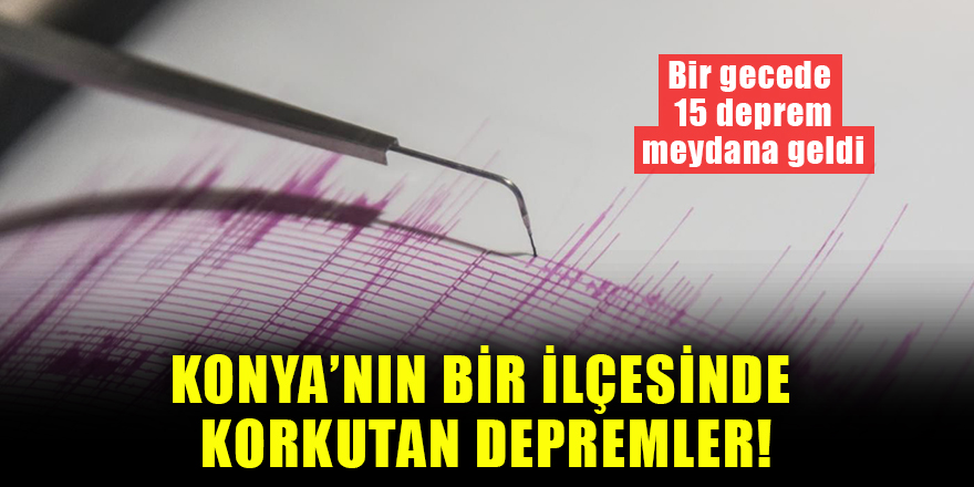 Konya'nın bir ilçesinde korkutan depremler! Bir gecede 15 deprem meydana geldi