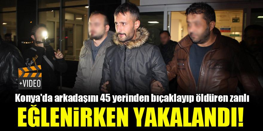 Konya'da arkadaşını 45 yerinden bıçaklayıp öldüren zanlı eğlenirken yakalandı!