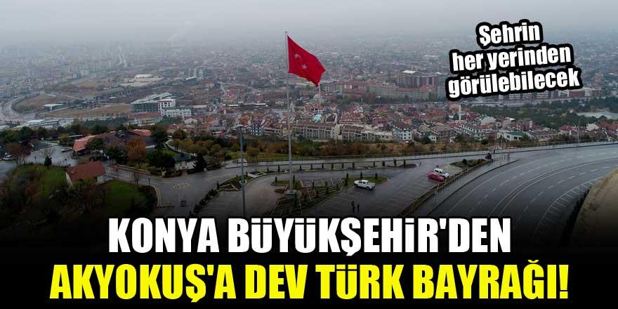 Konya Büyükşehir'den Akyokuş'a dev Türk Bayrağı! Şehrin her yerinden görülebilecek