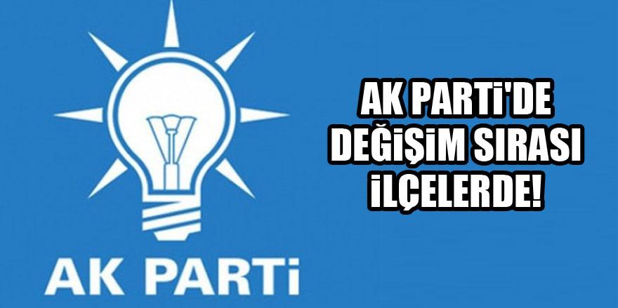AK Parti'de değişim sırası ilçelerde!