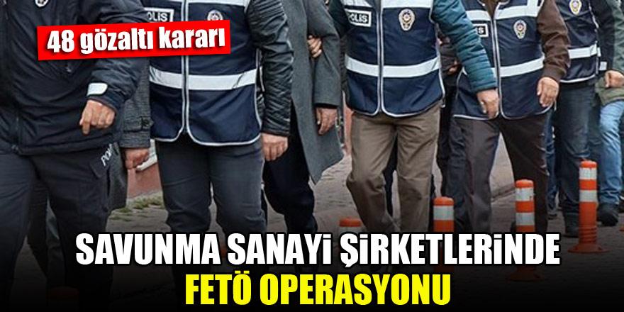 Savunma sanayi şirketlerinde FETÖ operasyonu: 48 gözaltı kararı