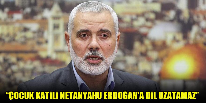 Hamas lideri Heniyye: Çocuk katili Netanyahu Erdoğan'a dil uzatamaz