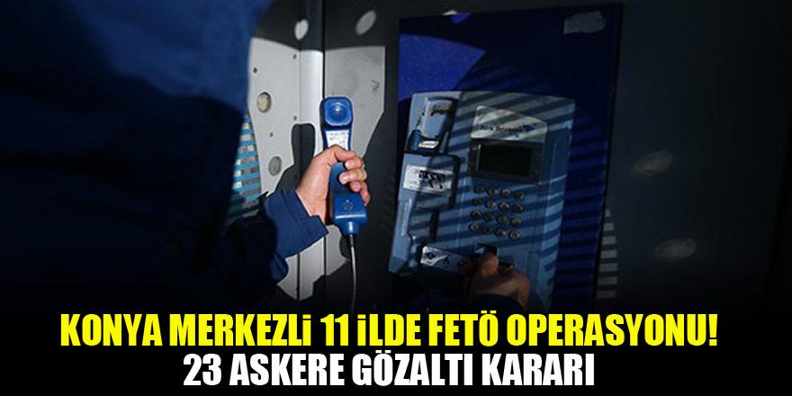 Konya merkezli 11 ilde FETÖ operasyonu! 23 askere gözaltı kararı