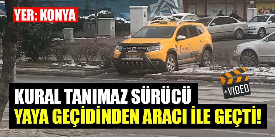 Konya'da kural tanımaz sürücü, yaya geçidinden aracı ile geçti