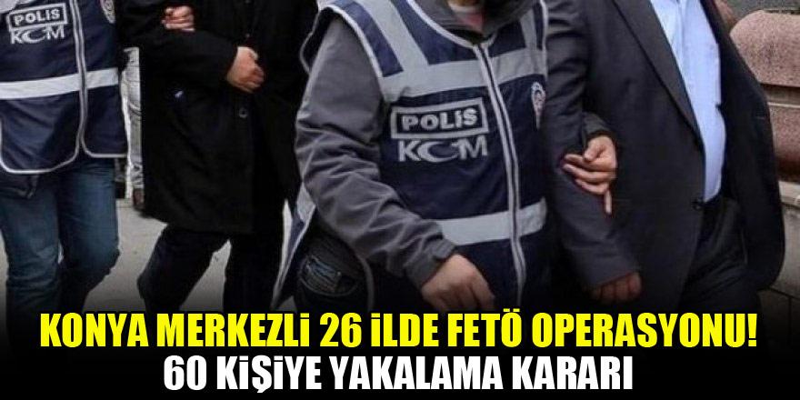 Konya merkezli 26 ilde FETÖ operasyonu! 60 kişiye yakalama kararı