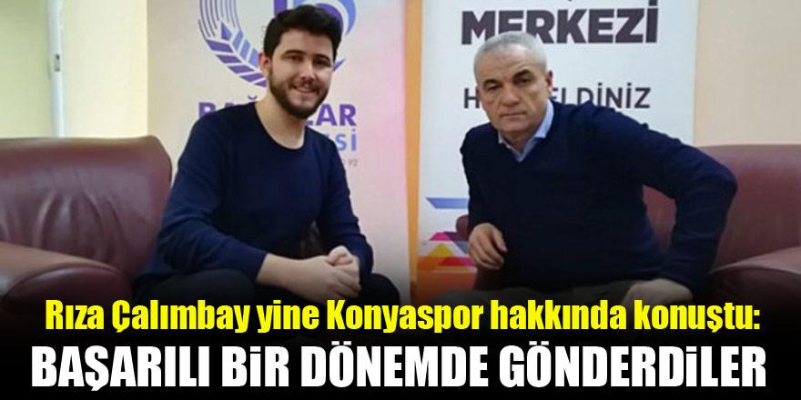 Rıza Çalımbay yine Konyaspor hakkında konuştu! Başarılı bir dönemde gönderdiler