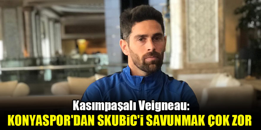 Kasımpaşalı Veigneau: Konyaspor'dan Skubic'i savunmak çok zor