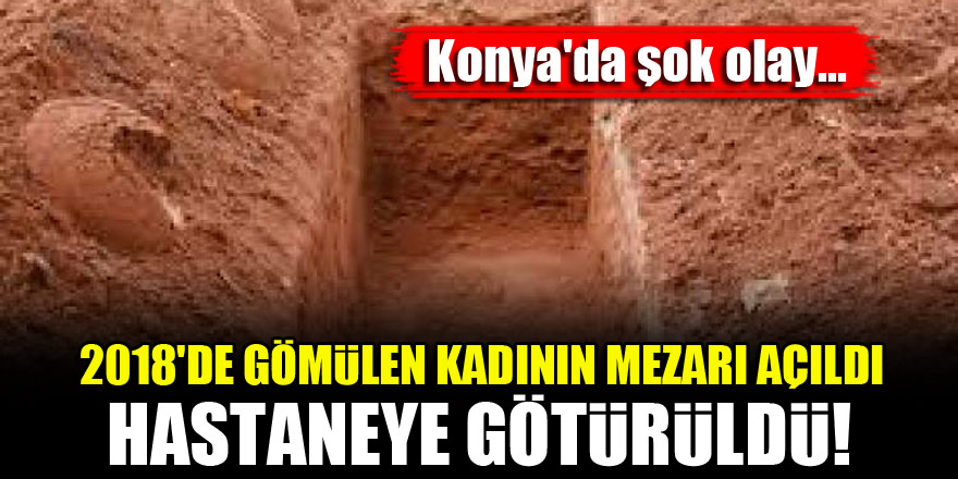 Konya'da şok olay...2018'de gömülen kadının mezarı açıldı, hastaneye götürüldü!