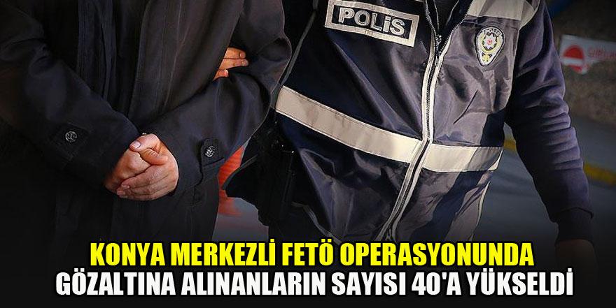 Konya merkezli FETÖ operasyonunda gözaltına alınanların sayısı 40'a yükseldi