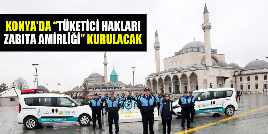 Konya'da  'Tüketici Hakları Zabıta Amirliği' kurulacak