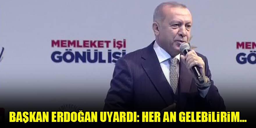 Başkan Erdoğan uyardı: Her an gelebilirim...