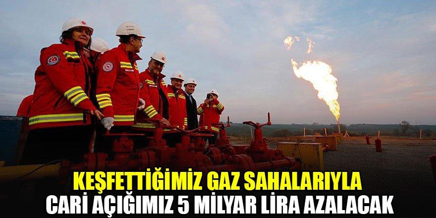 Keşfettiğimiz gaz sahalarıyla cari açığımız 5 milyar lira azalacak