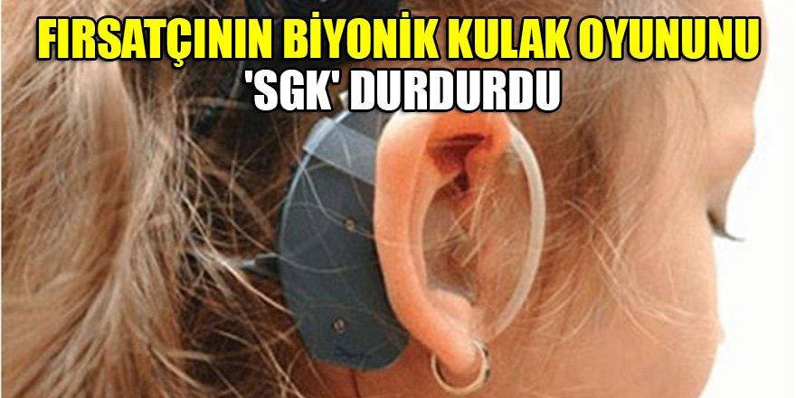 Fırsatçının biyonik kulak oyununu 'SGK' durdurdu
