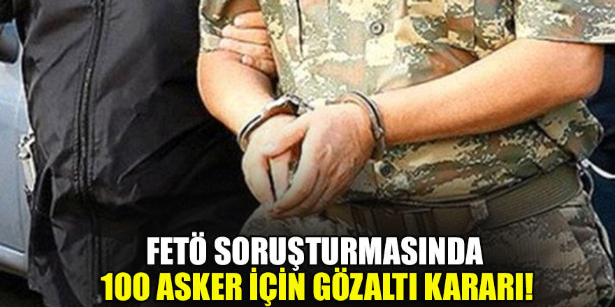 FETÖ soruşturmasında 100 asker için gözaltı kararı!
