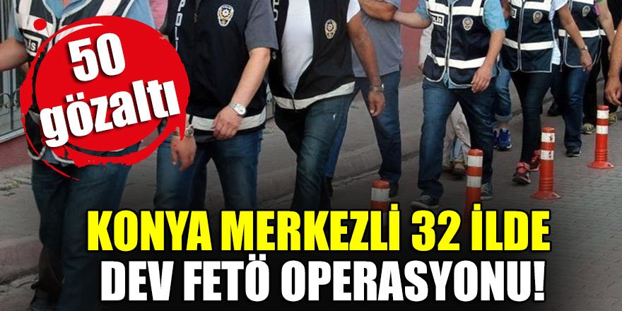 Konya merkezli 32 ilde dev FETÖ operasyonu!
