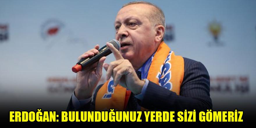 Erdoğan: Bulunduğunuz yerde sizi gömeriz