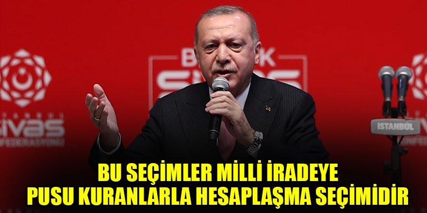 Erdoğan:Bu seçimler milli iradeye pusu kuranlarla hesaplaşma seçimidir