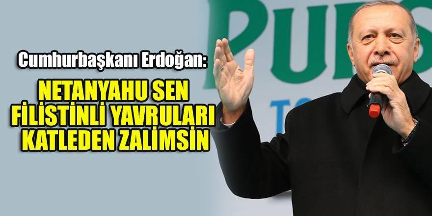 Erdoğan: Netanyahu sen Filistinli yavruları katleden zalimsin…