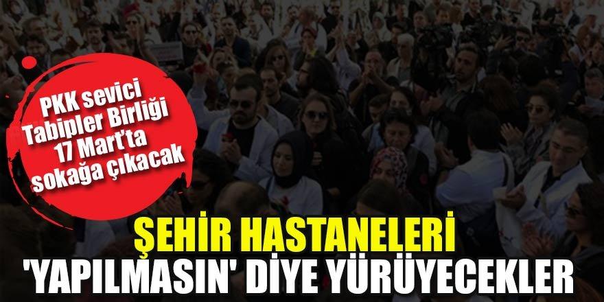 PKK sevici tabipler birliği şehir hastaneleri 'yapılmasın' diye yürüyecek