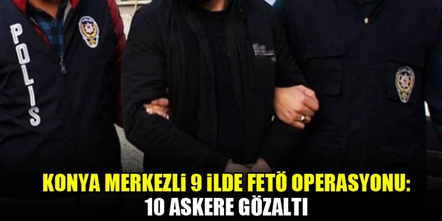 Konya merkezli 9 ilde FETÖ operasyonu: 10 askere gözaltı