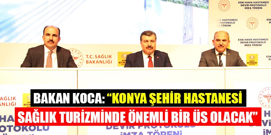 """Bakan Koca: """"Konya Şehir Hastanesi Sağlık turizminde önemli bir üs olacak"""""""