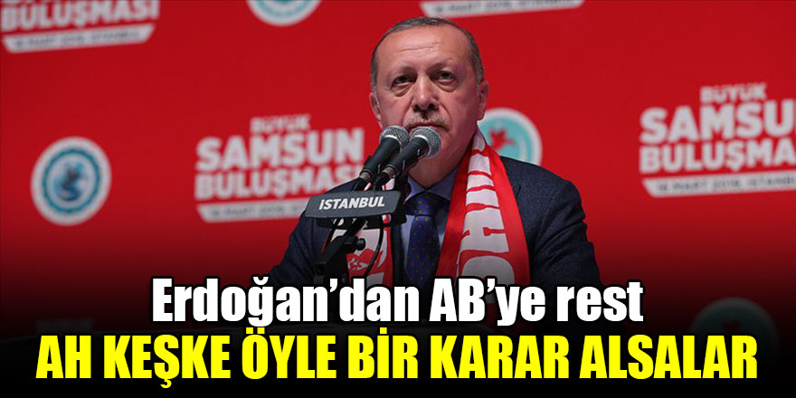 Erdoğan'dan AB'ye rest: Ah keşke öyle bir karar alsalar...