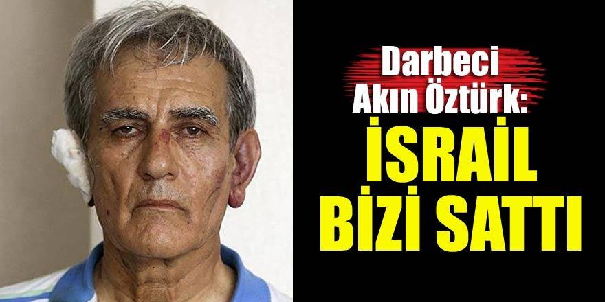 Akın Öztürk: İsrail bizi sattı…