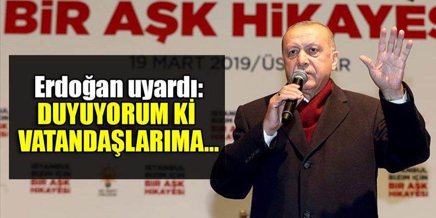 Erdoğan uyardı: Duyuyorum ki vatandaşlarıma...
