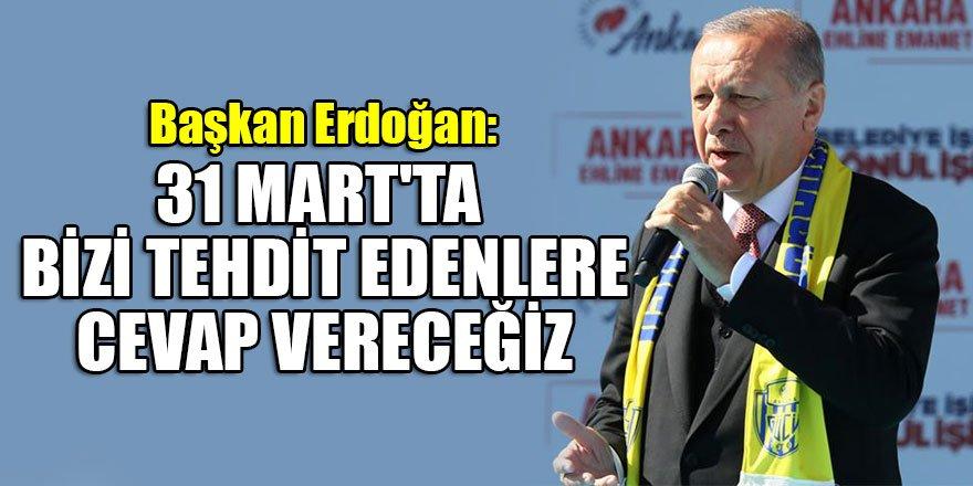 Başkan Erdoğan: 31 Mart'ta bizi tehdit edenlere cevap vereceğiz