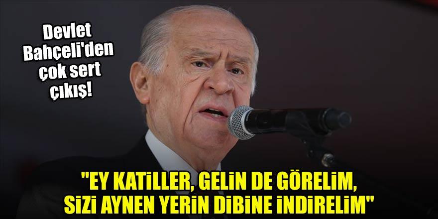 """Devlet Bahçeli: """"Ey katiller, gelin de görelim, sizi aynen yerin dibine indirelim"""""""