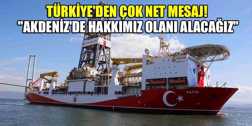 """Türkiye'den çok net mesaj! """"Akdeniz'de hakkımız olanı alacağız"""""""
