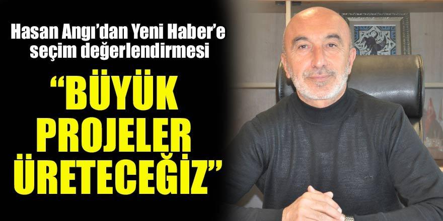 """Hasan Angı'dan Yeni Haber'e seçim değerlendirmesi:""""Büyük projeler üreteceğiz"""""""