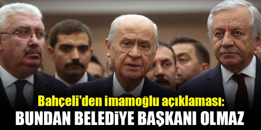 Bahçeli'den İmamoğlu açıklaması: Bundan belediye başkanı olmaz