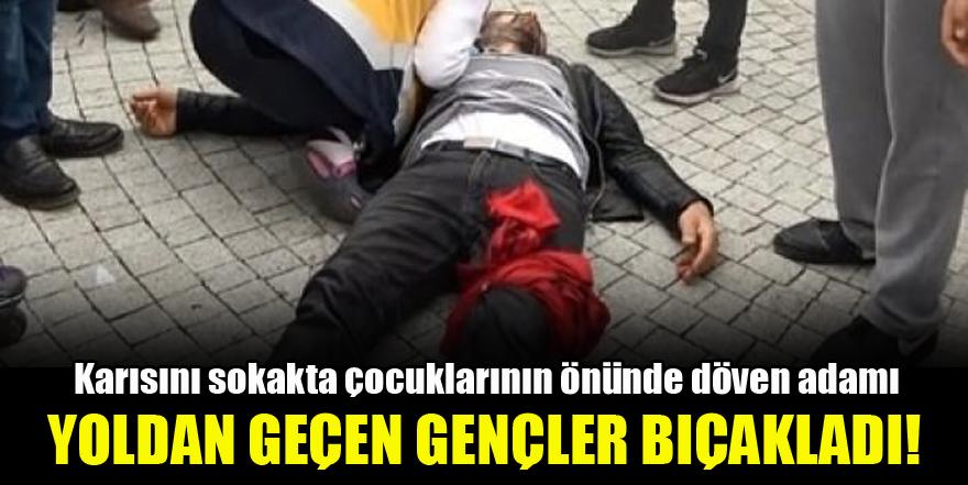 Karısını sokakta çocuklarının önünde döven adamı yoldan geçen gençler bıçakladı!