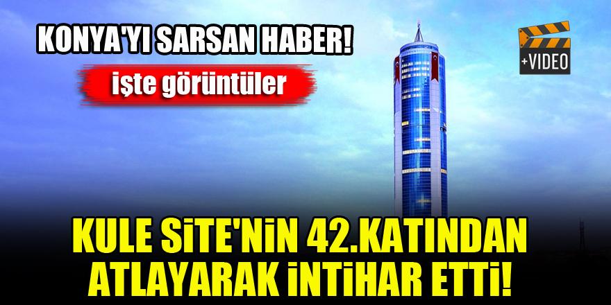 Konya'yı sarsan haber...Kule Site'nin 42.katından atlayarak intihar etti!