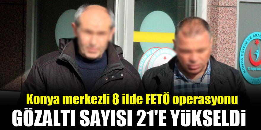Konya merkezli 8 ilde FETÖ operasyonu: Gözaltına alınanların sayısı 21'e yükseldi