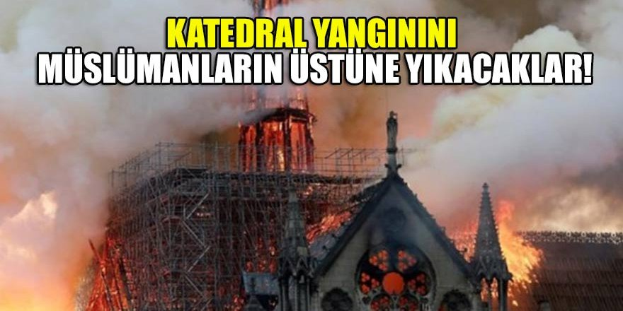 Katedral yangınını Müslümanların üstüne yıkacaklar!