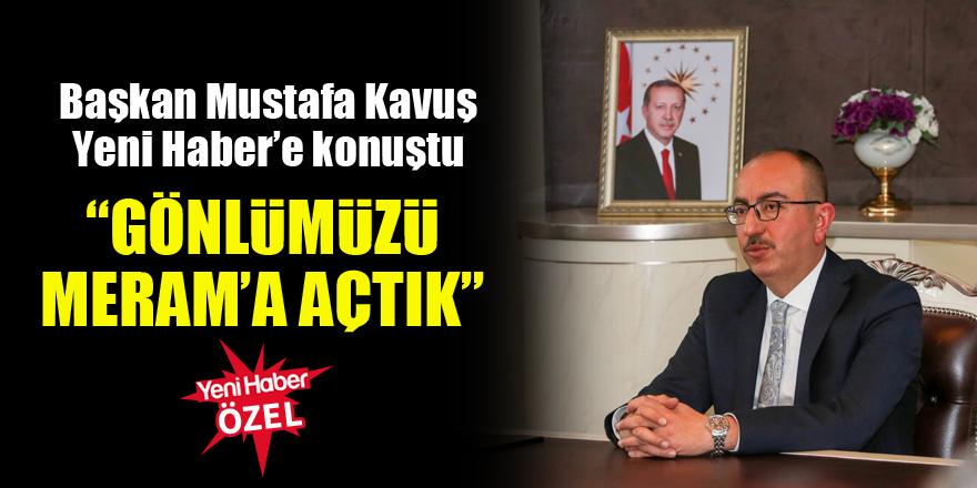 Başkan Mustafa Kavuş Yeni Haber'e konuştu: Gönlümüzü Meram'a açtık